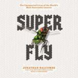 Super Fly The Unexpected Lives of the World's Most Successful Insects, Jonathan Balcombe
