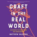 Craft in the Real World Rethinking Fiction Writing and Workshopping, Matthew Salesses