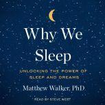 Why We Sleep Unlocking the Power of Sleep and Dreams, Matthew Walker