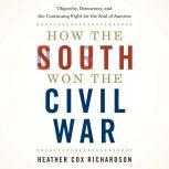 How the South Won the Civil War Oligarchy, Democracy, and the Continuing Fight for the Soul of America, Heather Cox Richardson