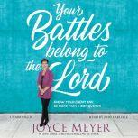Your Battles Belong to the Lord Know Your Enemy and Be More Than a Conqueror, Joyce Meyer