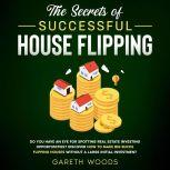The Secrets of Successful House Flipping Do You Have an Eye for Spotting Real Estate Investing Opportunities? Discover How to Make Big Bucks Flipping Houses Without a Large Initial Investment, Gareth Woods