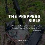 The Preppers Bible A Guide to Food, Supplies, Gear, & How to Prepare for a Worst Case Scenario, Stephen Berkley