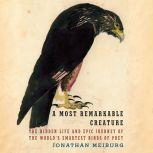 A Most Remarkable Creature The Hidden Life and Epic Journey of the World's Smartest Birds of Prey, Jonathan Meiburg