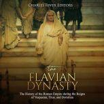 Flavian Dynasty, The: The History of the Roman Empire during the Reigns of Vespasian, Titus, and Domitian, Charles River Editors