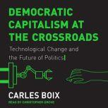 Democratic Capitalism at the Crossroads Technological Change and the Future of Politics, Carles Boix