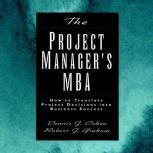 The Project Manager's MBA How to Translate Project Decisions into Business Success, Dennis J. Cohen