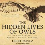 The Hidden Lives of Owls The Science and Spirit of Nature's Most Elusive Birds, Leigh Calvez