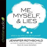 Me, Myself, and Lies What to Say When You Talk to Yourself, Jennifer Rothschild