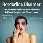 Borderline Disorder The Ultimate Guide to Deal with BPD, Difficult People, and Other Issues, John Kirschen