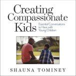 Creating Compassionate Kids Essential Conversations to Have with Young Children, Shauna Tominey