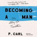 Becoming a Man The Story of a Transition, P. Carl