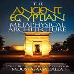 The Ancient Egyptian Metaphysical Architecture, Moustafa Gadalla
