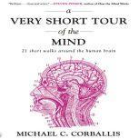 A Very Short Tour of the Mind 21 Short Walks Around the Human Brain, Michael Corballis