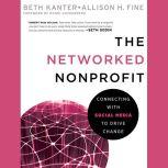 The Networked Nonprofit Connecting with Social Media to Drive Change, Allison Fine