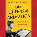 The Queens of Animation The Untold Story of the Women Who Transformed the World of Disney and Made Cinematic History, Nathalia Holt