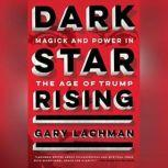 Dark Star Rising Magick and Power in the Age of Trump, Gary Lachman