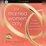 For Married Women Only Three Principles for Honoring Your Husband, Tony Evans