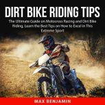Dirt Bike Riding Tips The Ultimate Guide on Motocross Racing and Dirt Bike Riding, Learn the Best Tips on How to Excel in This Extreme Sport
