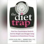 The Diet Trap Feed Your Psychological Needs and End the Weight Loss Struggle Using Acceptance and Commitment Therapy, Jason Lillis PhD