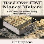 Hand over Fist Money Makers Cash In On The Hottest Money Making Trends Today, Jim Stephens