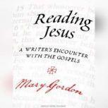 Reading Jesus A Writer's Encounter with the Gospels, Mary Gordon