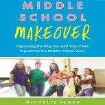 Middle School Makeover Improving the Way You and Your Child Experience the Middle School Years, Michelle Icard