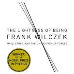 The Lightness of Being Mass, Ether, and the Unification of Forces, Frank Wilcze