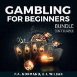 Gambling For Beginners Bundle, 2 in 1 Bundle: Gambling Tips and How to Play Poker, P.A. Normand