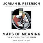 Maps of Meaning The Architecture of Belief, Jordan B. Peterson