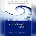 Calming the Emotional Storm Using Dialectical Behavior Therapy Skills to Manage Your Emotions and Balance Your Life, Sheri Van Dijk MSW