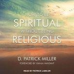 How to be Spiritual Without Being Religious, D. Patrick Miller