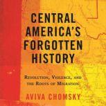 Central America's Forgotten History Revolution, Violence, and the Roots of Migration, Aviva Chomsky