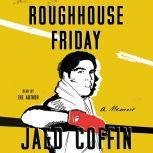 Roughhouse Friday A Memoir, Jaed Coffin