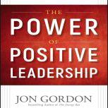 The Power of Positive Leadership How and Why Positive Leaders Transform Teams and Organizations and Change the World, Jon Gordon