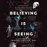 Believing Is Seeing A Physicist Explains How Science Shattered His Atheism and Revealed the Necessity of Faith, Michael Guillen