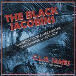 The Black Jacobins Toussaint L'Ouverture and the San Domingo Revolution, C.L.R. James