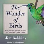 The Wonder of Birds What They Tell Us About Ourselves, the World, and a Better Future, Jim Robbins