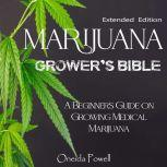 MARIJUANA  GROWER'S BIBLE - A Beginner's Guide on Growing Medical Marijuana - Extended Edition, Oneida Powell