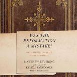 Was the Reformation a Mistake? Why Catholic Doctrine Is Not Unbiblical, Matthew Levering