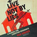 Live Not by Lies A Manual for Christian Dissidents, Rod Dreher