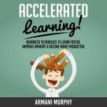 Accelerated Learning Advanced Techniques to Learn Faster, Improve Memory & Become More Productive, Armani Murphy