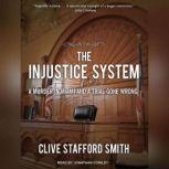 The Injustice System A Murder in Miami and a Trial Gone Wrong, Clive Stafford Smith