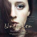 Unbroken One Woman's Journey to Rebuild a Life Shattered by Violence. A True Story of Survival and Hope, Madeleine Black