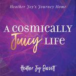 A Cosmically Juicy Life, Heather Bassett