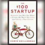 The $100 Startup Reinvent the Way You Make a Living, Do What You Love, and Create a New Future, Chris Guillebeau