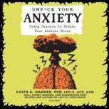 Unf*ck Your Anxiety Using Science to Rewire Your Anxious Brain, Faith G. Harper