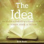 THE IDEA: The Seven Elements of a Viable Story for Screen, Stage, or Fiction, Erik Bork