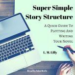 Super Simple Story Structure A Quick Guide to Plotting and Writing Your Novel, L. M. Lilly
