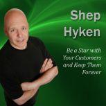 Be a Star with Your Customers and Keep Them Forever Moments of Magic, Shep Hyken CSP, CPAE